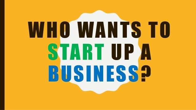 WHO WANTS TO START UP A BUSINESS?