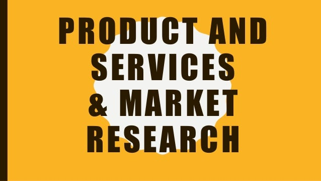 PRODUCT AND SERVICES & MARKET RESEARCH