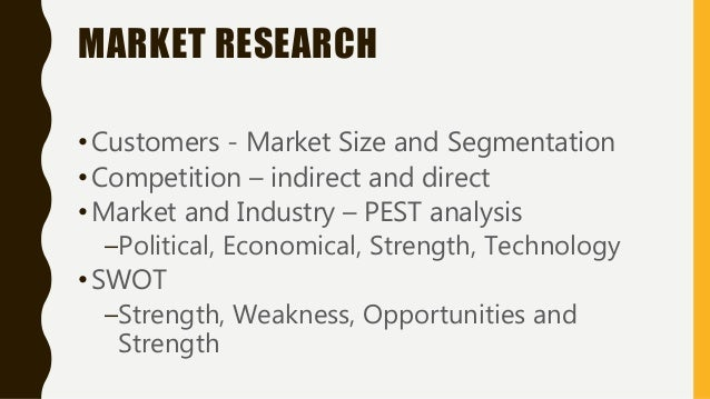 MARKET RESEARCH •Customers - Market Size and Segmentation •Competition – indirect and direct •Market and Industry – PEST a...