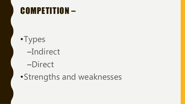 COMPETITION – •Types –Indirect –Direct •Strengths and weaknesses