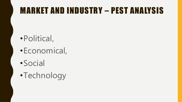 MARKET AND INDUSTRY – PEST ANALYSIS •Political, •Economical, •Social •Technology