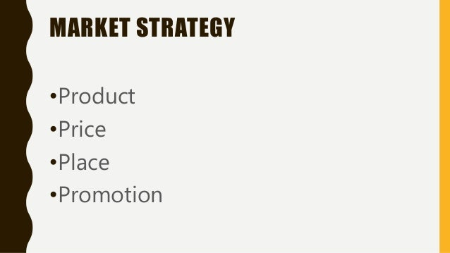 MARKET STRATEGY •Product •Price •Place •Promotion