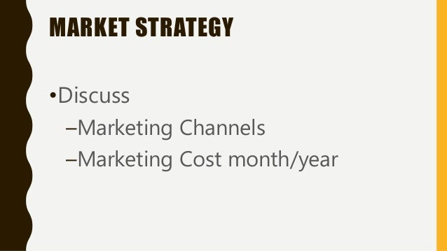 MARKET STRATEGY •Discuss –Marketing Channels –Marketing Cost month/year