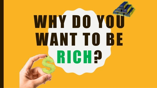 WHY DO YOU WANT TO BE RICH?