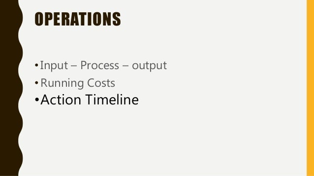 OPERATIONS •Input – Process – output •Running Costs •Action Timeline