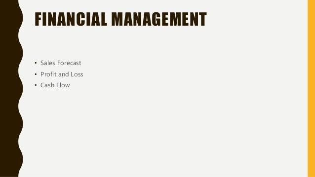 FINANCIAL MANAGEMENT • Sales Forecast • Profit and Loss • Cash Flow