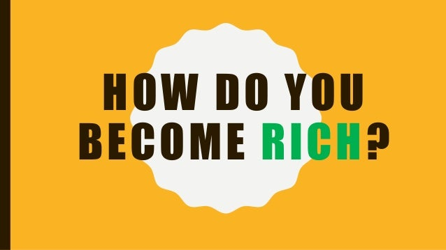 HOW DO YOU BECOME RICH?