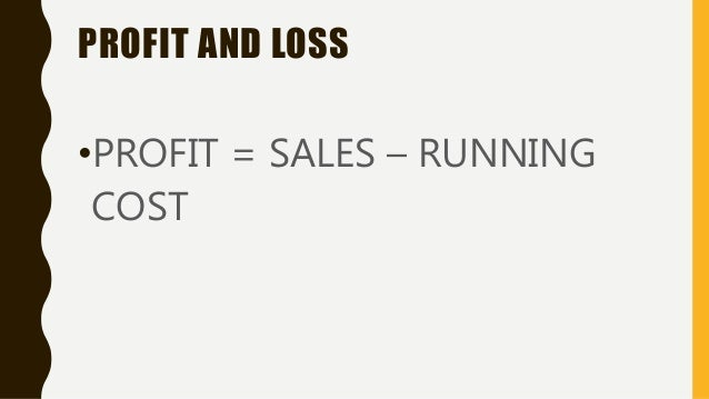 PROFIT AND LOSS •PROFIT = SALES – RUNNING COST
