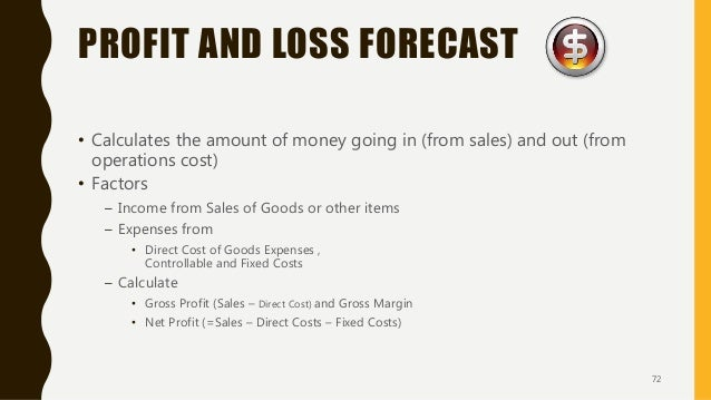 PROFIT AND LOSS FORECAST • Calculates the amount of money going in (from sales) and out (from operations cost) • Factors –...