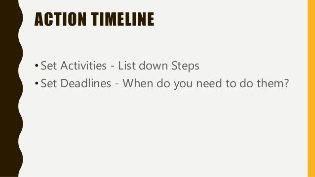 ACTION TIMELINE •Set Activities - List down Steps •Set Deadlines - When do you need to do them?