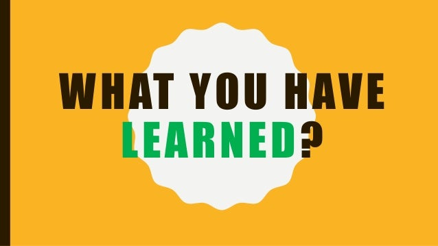WHAT YOU HAVE LEARNED?