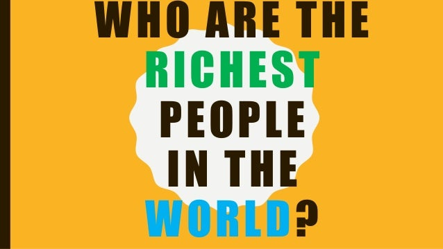 WHO ARE THE RICHEST PEOPLE IN THE WORLD?