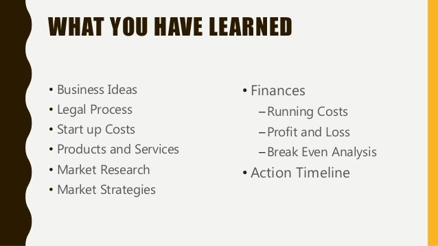 WHAT YOU HAVE LEARNED • Business Ideas • Legal Process • Start up Costs • Products and Services • Market Research • Market...