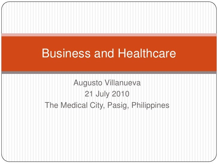 Augusto Villanueva<br />21 July 2010<br />The Medical City, Pasig, Philippines<br />Business and Healthcare<br />
