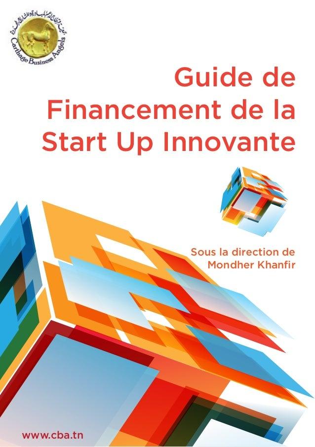 Guide de Financement de la Start Up Innovante Sous la direction de Mondher Khanfir www.cba.tn