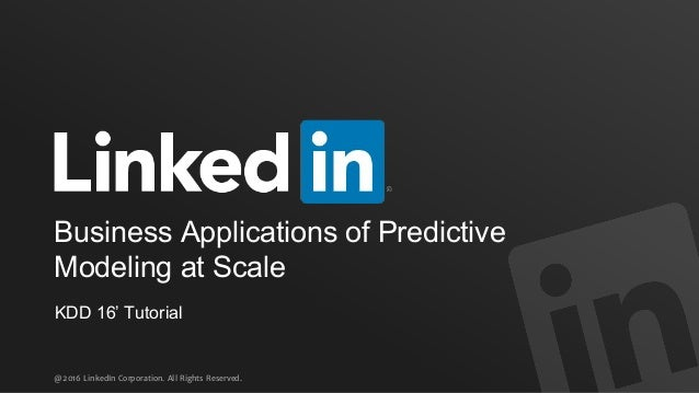 @2016 LinkedIn Corporation. All Rights Reserved. KDD 16' Tutorial Business Applications of Predictive Modeling at Scale