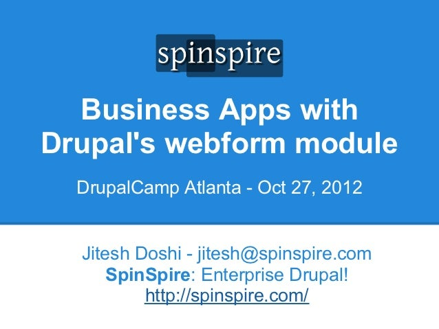 Business Apps withDrupals webform module  DrupalCamp Atlanta - Oct 27, 2012  Jitesh Doshi - jitesh@spinspire.com      Spin...