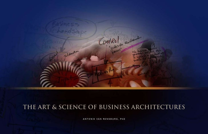 THE ART & SCIENCE OF BUSINESS ARCHITECTURES                A N T O N I E VA N R E N S B U R G , P h D