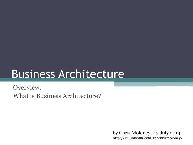 Business Architecture Overview: What is Business Architecture? by Chris Moloney 15 July 2013 http://au.linkedin.com/in/chr...