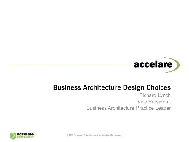 Business Architecture Design Choices Richard Lynch Vice President, Business Architecture Practice Leader © 2015 Accelare. ...