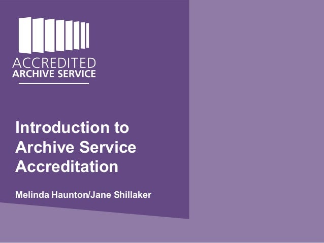 Melinda Haunton Autumn 2013 Archive Service Accreditation Introductory Workshops Introduction to Archive Service Accredita...