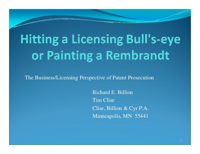 The Business/Licensing Perspective of Patent Prosecution Richard E. Billion Tim Clise Clise, Billion & Cyr P.A. Minneapoli...