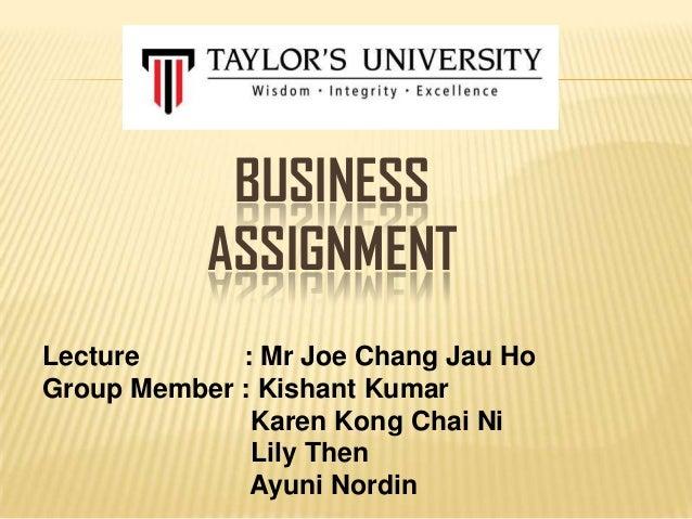 BUSINESS ASSIGNMENT Lecture : Mr Joe Chang Jau Ho Group Member : Kishant Kumar Karen Kong Chai Ni Lily Then Ayuni Nordin