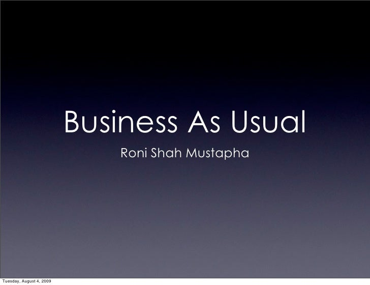 Business As Usual                              Roni Shah Mustapha     Tuesday, August 4, 2009