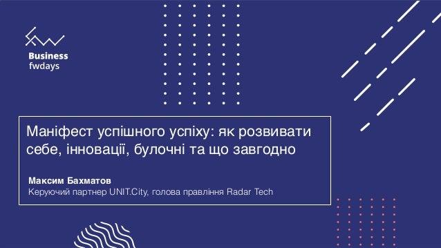 Маніфест успішного успіху: як розвивати себе, інновації, булочні та що завгодно Максим Бахматов Керуючий партнер UNIT.City...
