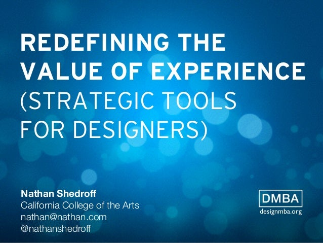 REDEFINING THE VALUE OF EXPERIENCE (STRATEGIC TOOLS FOR DESIGNERS) Nathan Shedroff California College of the Arts nathan@na...