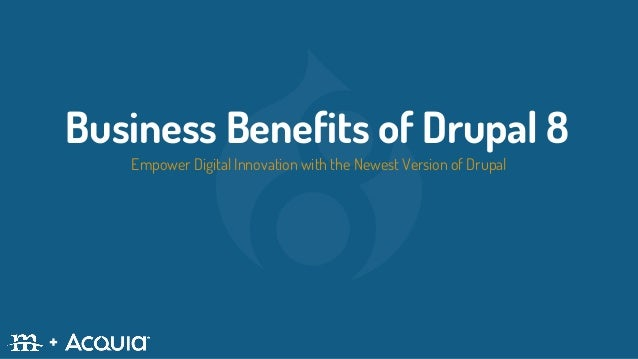 Business Benefits of Drupal 8 Empower Digital Innovation with the Newest Version of Drupal