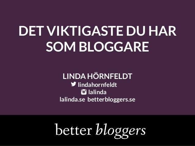 DET VIKTIGASTE DU HAR SOM BLOGGARE LINDA HÖRNFELDT lindahornfeldt lalinda lalinda.se betterbloggers.se