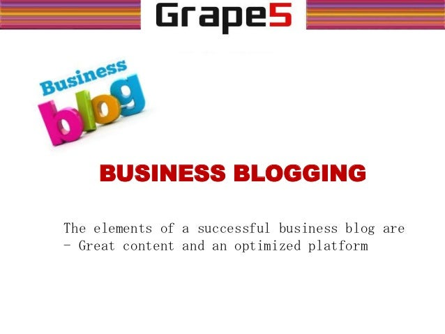 BUSINESS BLOGGING The elements of a successful business blog are - Great content and an optimized platform