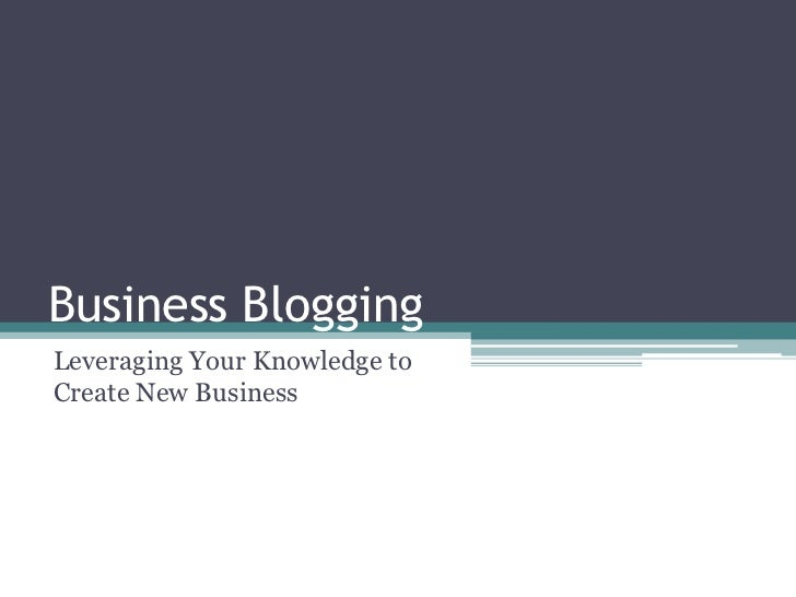 Business Blogging  <br />Leveraging Your Knowledge to Create New Business<br />