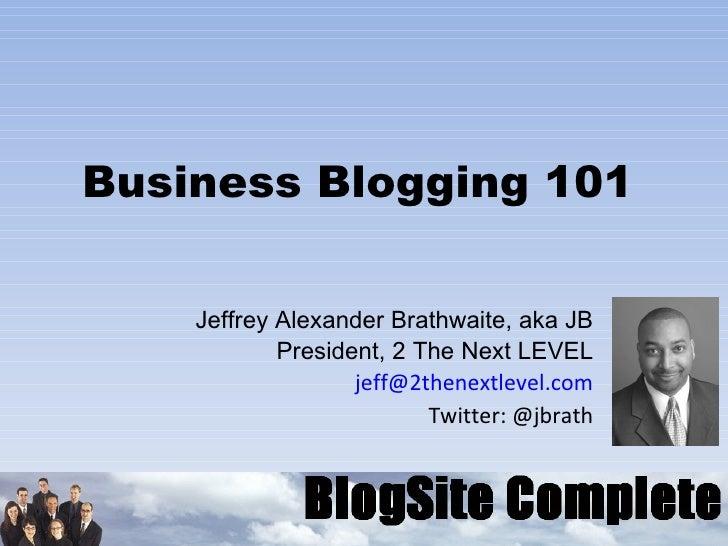 Business Blogging 101 Jeffrey Alexander Brathwaite, aka JB President, 2 The Next LEVEL [email_address] Twitter: @jbrath