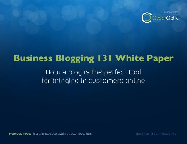 Business Blogging 131 White Paper  Presented by  How a blog is the perfect way to bring in new customers online  Business ...