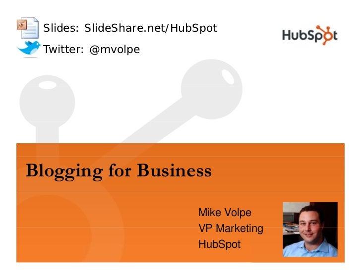 Slides: SlideShare.net/HubSpot  Twitter: @mvolpe     Blogging for Business                            Mike Volpe          ...