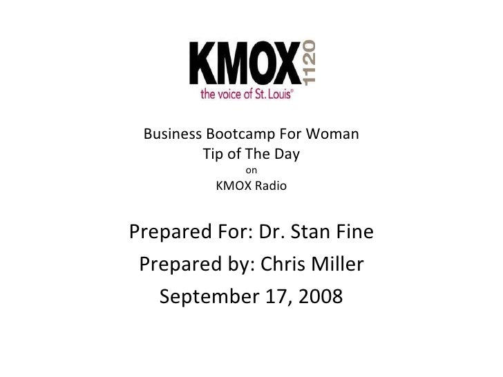 Business Bootcamp For Woman Tip of The Day on KMOX Radio Prepared For: Dr. Stan Fine Prepared by: Chris Miller September 1...