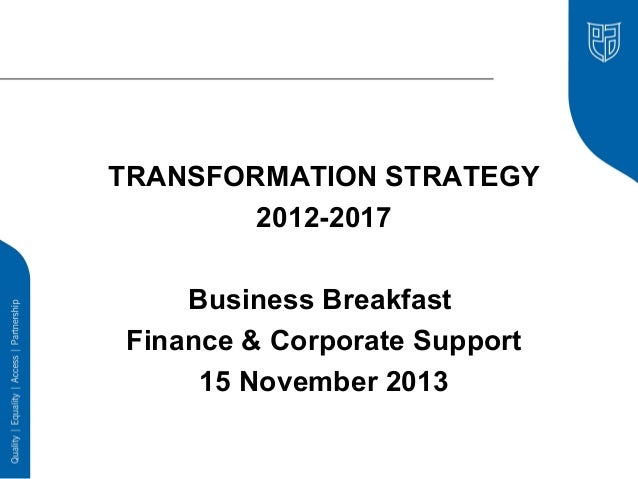 TRANSFORMATION STRATEGY 2012-2017 Business Breakfast Finance & Corporate Support 15 November 2013