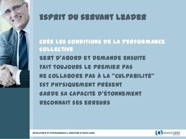 Esprit du servant leader Crée les conditions de la performance collective Sert d'abord et demande ensuite Fait toujours le...