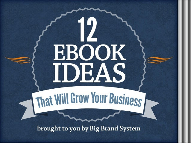 EBOOK IDEAS 12 brought to you by Big Brand System ThatWillGrowYourBusiness
