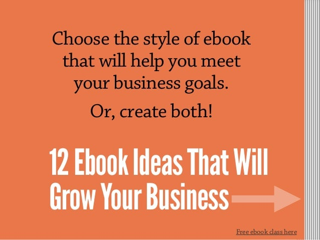 Choose the style of ebook that will help you meet your business goals. Or, create both! 12EbookIdeasThatWill GrowYourBusin...