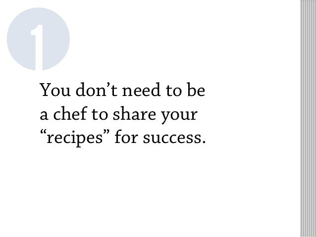 """You don't need to be a chef to share your """"recipes"""" for success. 1"""