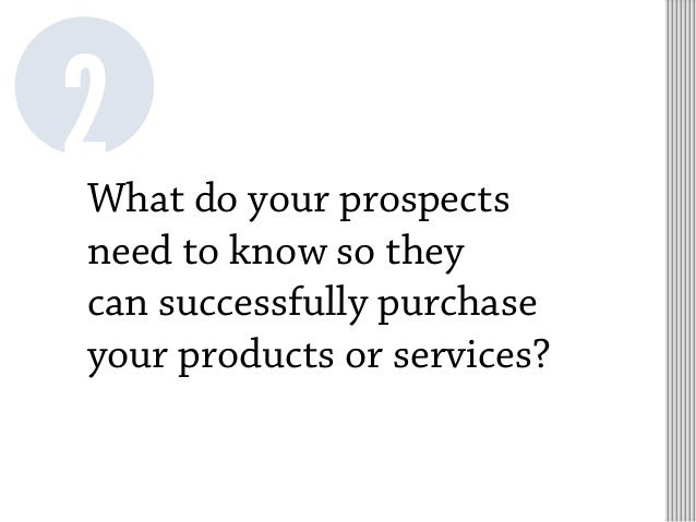 What do your prospects need to know so they can successfully purchase your products or services? 2