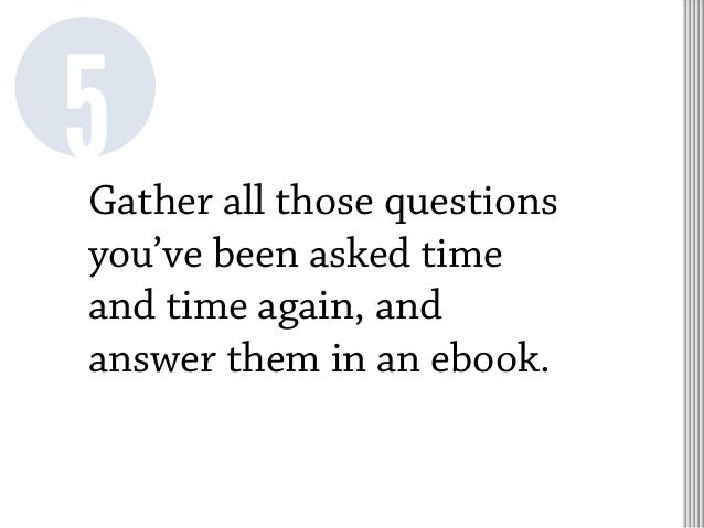 Gather all those questions you've been asked time and time again, and answer them in an ebook. 5