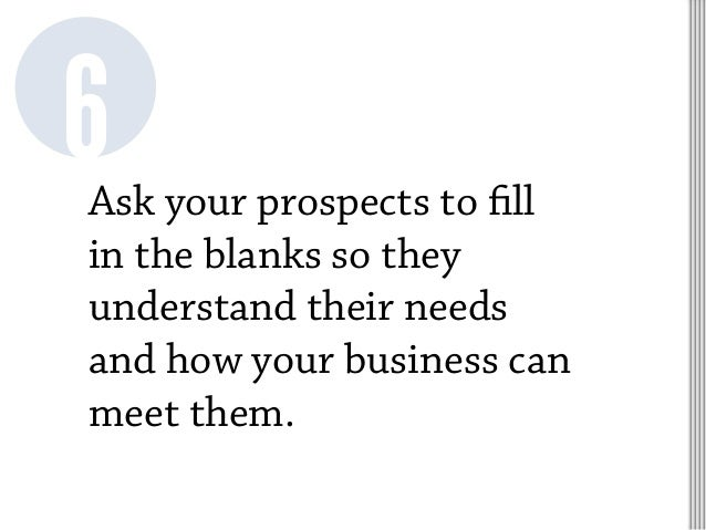 Ask your prospects to fill in the blanks so they understand their needs and how your business can meet them. 6