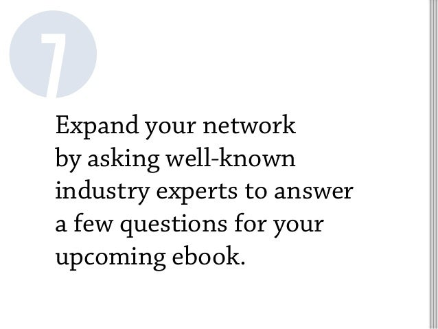 Expand your network by asking well-known industry experts to answer a few questions for your upcoming ebook. 7