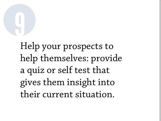 Help your prospects to help themselves: provide a quiz or self test that gives them insight into their current situation. 9