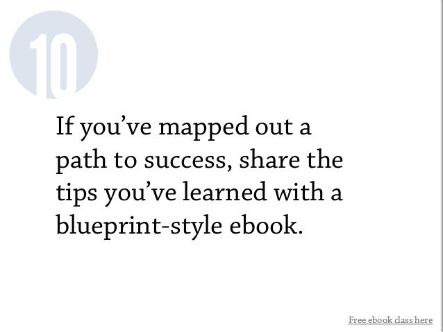 Free ebook class here 10If you've mapped out a path to success, share the tips you've learned with a blueprint-style ebook.