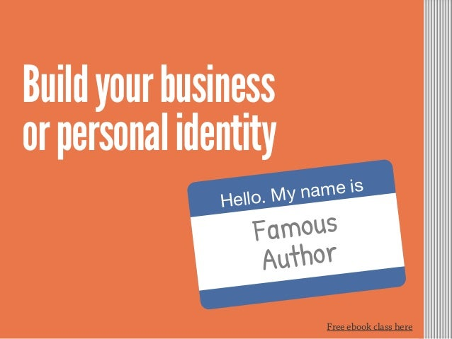 Free ebook class here Hello. My name is Buildyourbusiness orpersonalidentity Famous Author